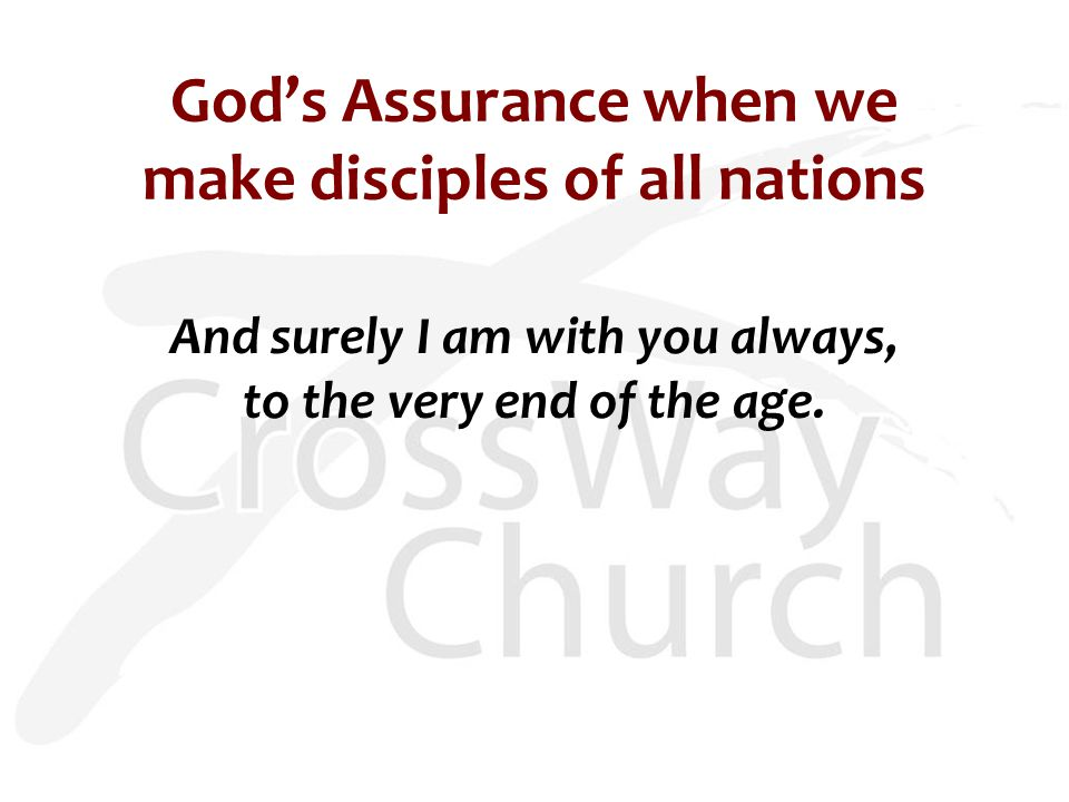 God's Assurance when we make disciples of all nations And surely I am with you always, to the very end of the age.