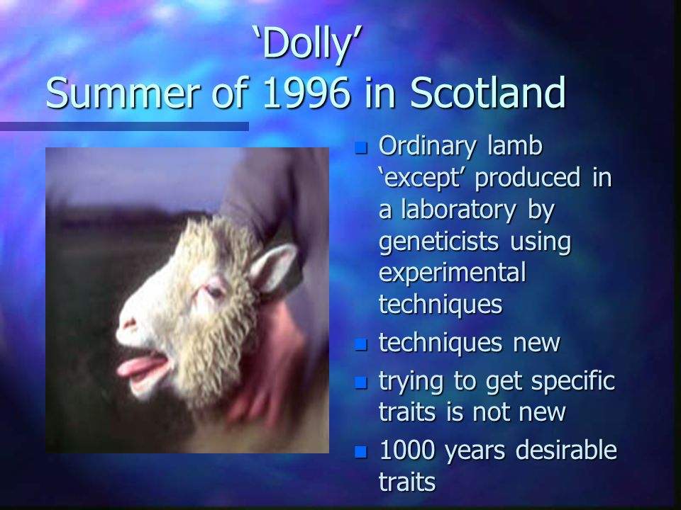 'Dolly' Summer of 1996 in Scotland n Ordinary lamb 'except' produced in a laboratory by geneticists using experimental techniques n techniques new n trying to get specific traits is not new n 1000 years desirable traits