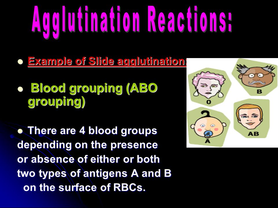 Example of Slide agglutination: Example of Slide agglutination: Blood grouping (ABO grouping) Blood grouping (ABO grouping) There are 4 blood groups There are 4 blood groups depending on the presence or absence of either or both two types of antigens A and B on the surface of RBCs.