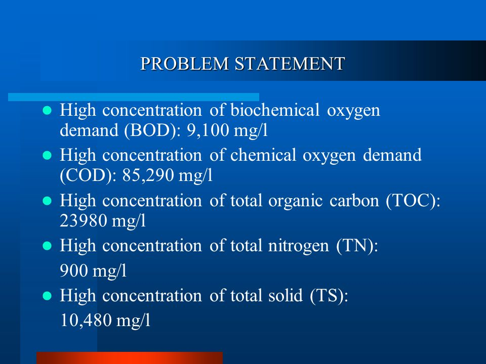 PROBLEM STATEMENT High concentration of biochemical oxygen demand (BOD): 9,100 mg/l High concentration of chemical oxygen demand (COD): 85,290 mg/l High concentration of total organic carbon (TOC): mg/l High concentration of total nitrogen (TN): 900 mg/l High concentration of total solid (TS): 10,480 mg/l