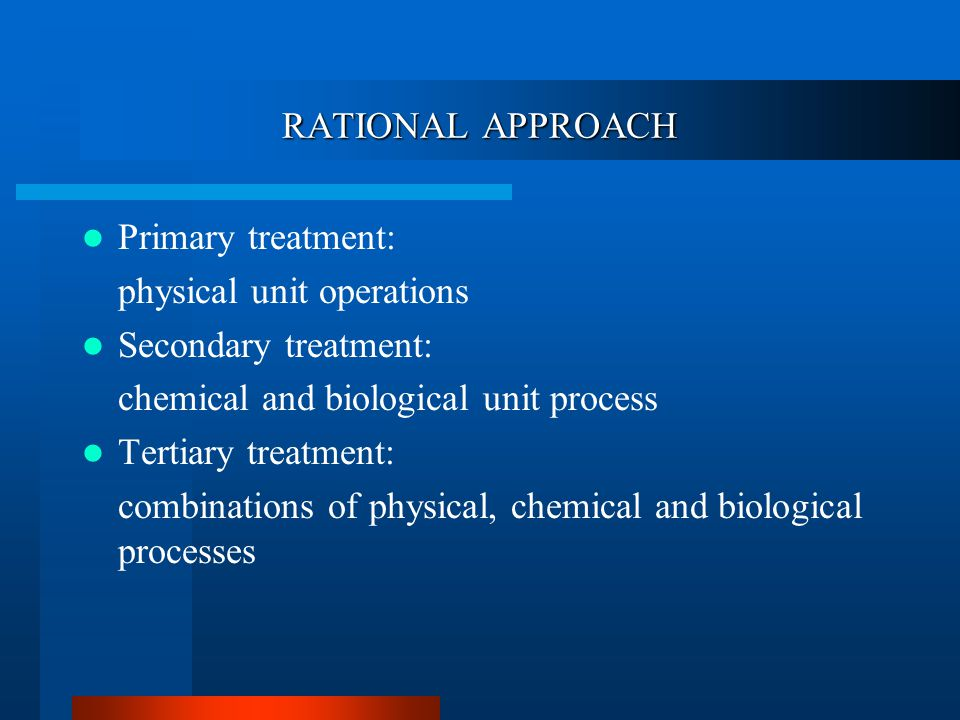 RATIONAL APPROACH Primary treatment: physical unit operations Secondary treatment: chemical and biological unit process Tertiary treatment: combinations of physical, chemical and biological processes