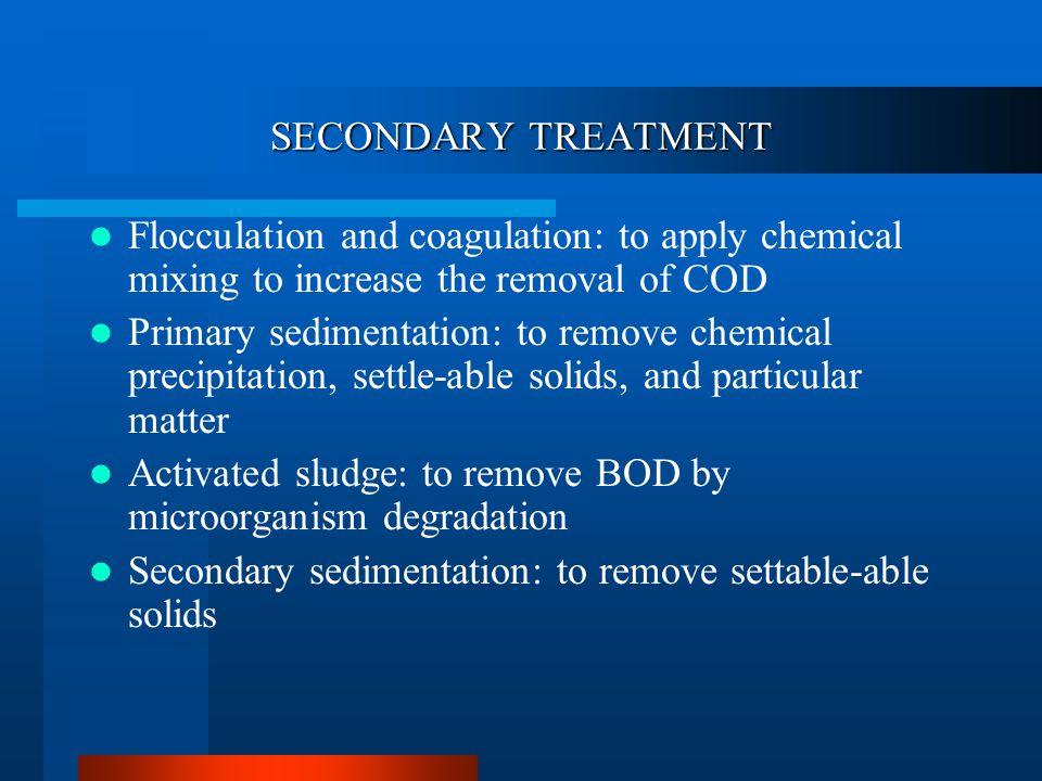 SECONDARY TREATMENT Flocculation and coagulation: to apply chemical mixing to increase the removal of COD Primary sedimentation: to remove chemical precipitation, settle-able solids, and particular matter Activated sludge: to remove BOD by microorganism degradation Secondary sedimentation: to remove settable-able solids
