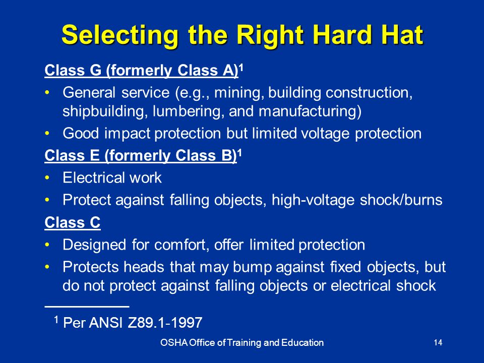 OSHA Office of Training and Education 14 Selecting the Right Hard Hat Class G (formerly Class A) 1 General service (e.g., mining, building construction, shipbuilding, lumbering, and manufacturing) Good impact protection but limited voltage protection Class E (formerly Class B) 1 Electrical work Protect against falling objects, high-voltage shock/burns Class C Designed for comfort, offer limited protection Protects heads that may bump against fixed objects, but do not protect against falling objects or electrical shock 1 Per ANSI Z