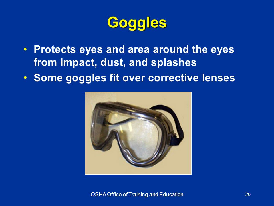 OSHA Office of Training and Education 20 Goggles Protects eyes and area around the eyes from impact, dust, and splashes Some goggles fit over corrective lenses