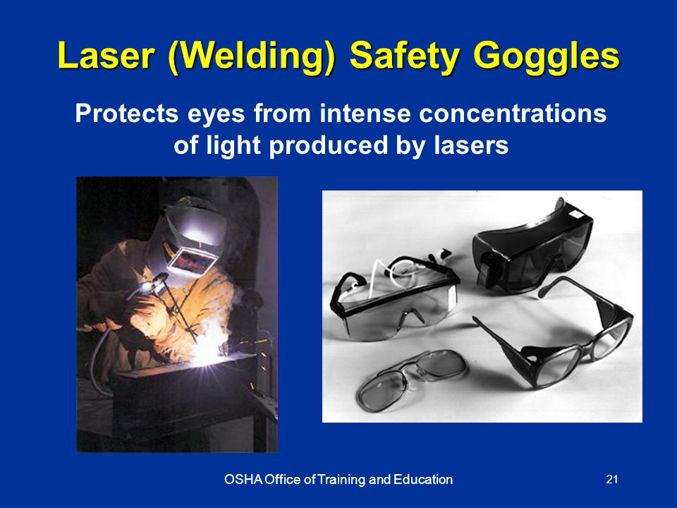 OSHA Office of Training and Education 21 Laser (Welding) Safety Goggles Protects eyes from intense concentrations of light produced by lasers