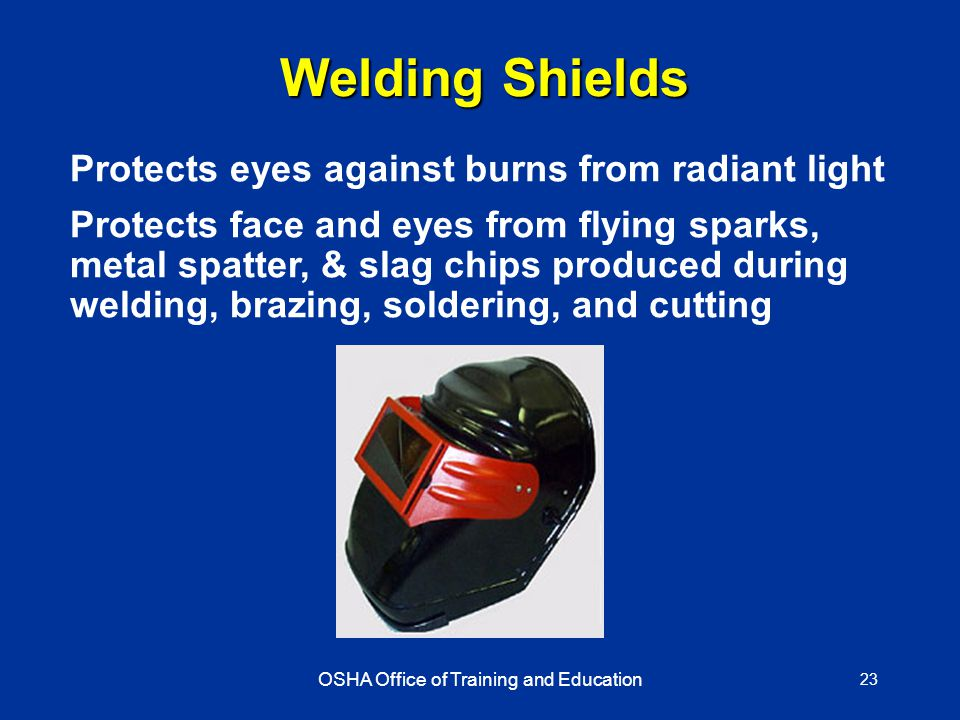 OSHA Office of Training and Education 23 Welding Shields Protects eyes against burns from radiant light Protects face and eyes from flying sparks, metal spatter, & slag chips produced during welding, brazing, soldering, and cutting