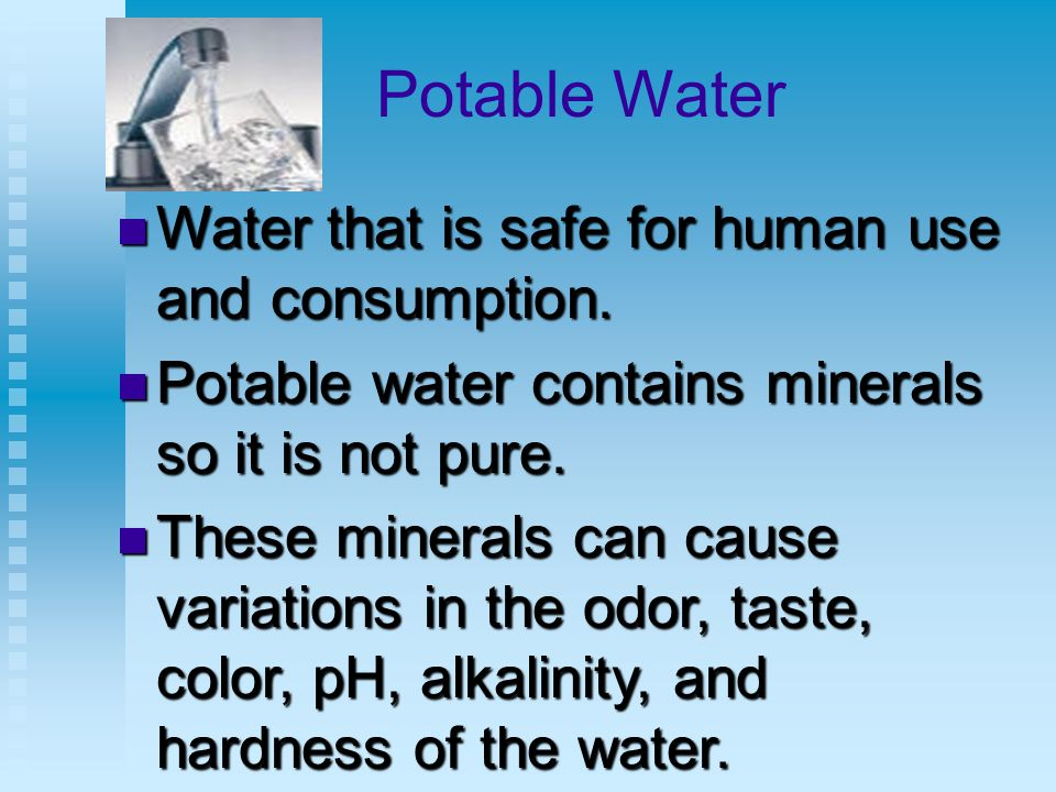 Potable Water Water that is safe for human use and consumption.