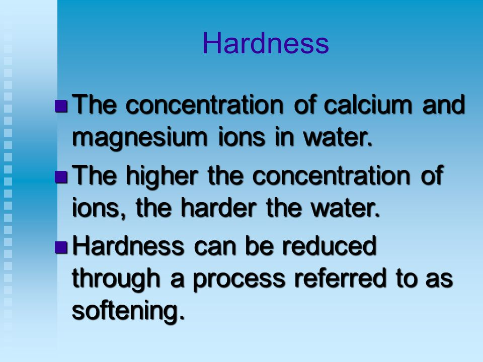 Hardness The concentration of calcium and magnesium ions in water.
