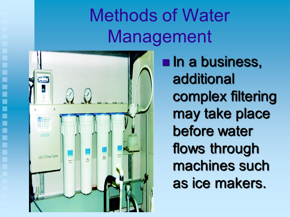 Methods of Water Management In a business, additional complex filtering may take place before water flows through machines such as ice makers.