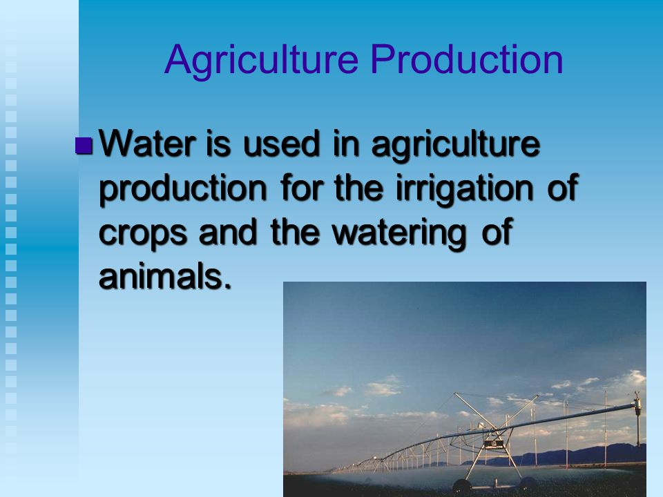 Agriculture Production Water is used in agriculture production for the irrigation of crops and the watering of animals.