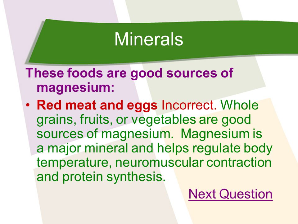 Minerals These foods are good sources of magnesium: Red meat and eggs Incorrect.