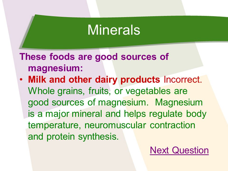 Minerals These foods are good sources of magnesium: Milk and other dairy products Incorrect.