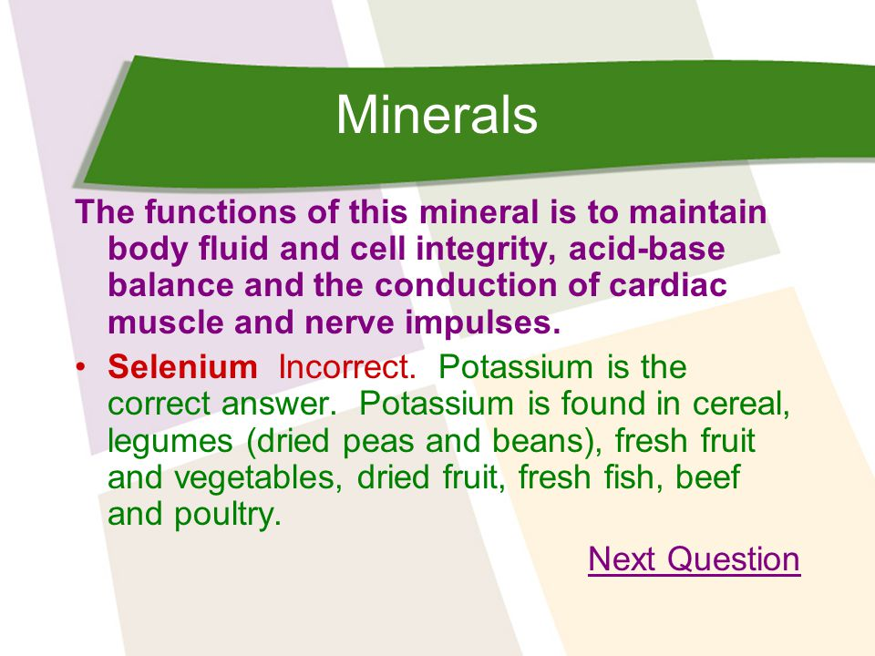 Minerals The functions of this mineral is to maintain body fluid and cell integrity, acid-base balance and the conduction of cardiac muscle and nerve impulses.