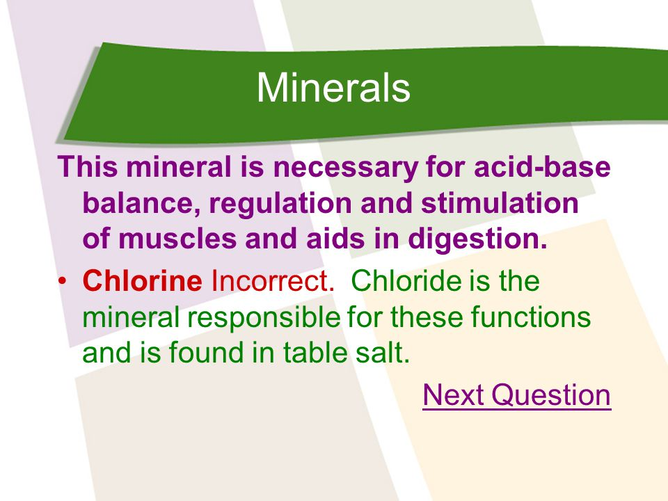 Minerals This mineral is necessary for acid-base balance, regulation and stimulation of muscles and aids in digestion.