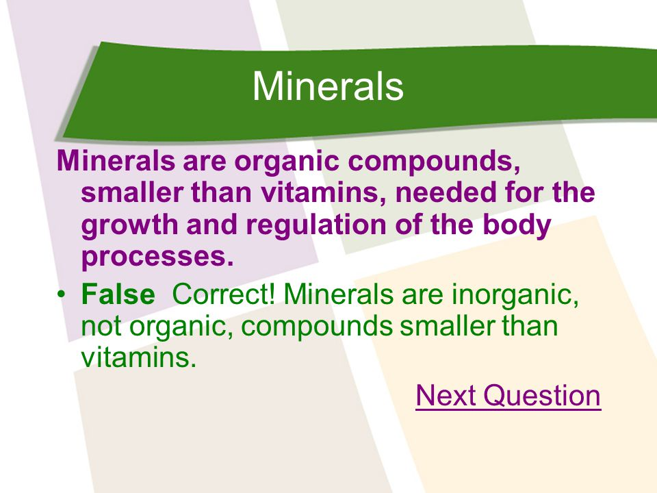 Minerals Minerals are organic compounds, smaller than vitamins, needed for the growth and regulation of the body processes.