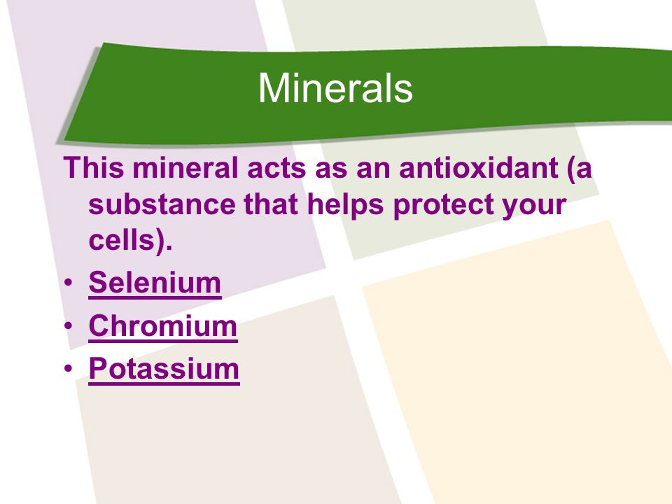 Minerals This mineral acts as an antioxidant (a substance that helps protect your cells).
