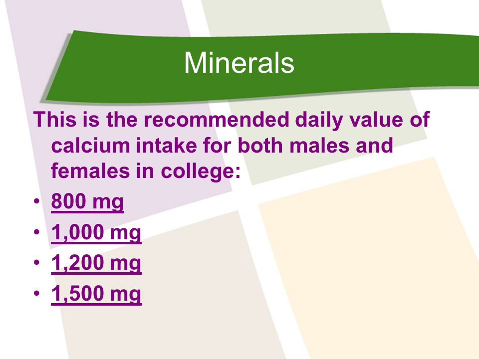 Minerals This is the recommended daily value of calcium intake for both males and females in college: 800 mg 1,000 mg 1,200 mg 1,500 mg