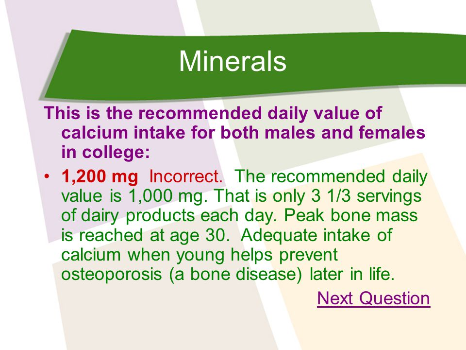 Minerals This is the recommended daily value of calcium intake for both males and females in college: 1,200 mg Incorrect.