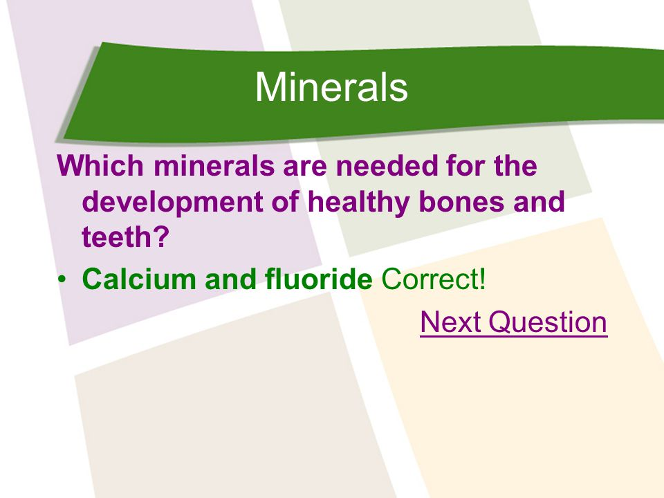 Minerals Which minerals are needed for the development of healthy bones and teeth.