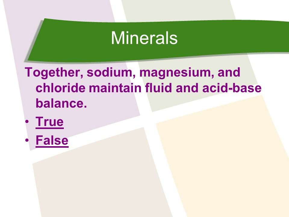 Minerals Together, sodium, magnesium, and chloride maintain fluid and acid-base balance. True False
