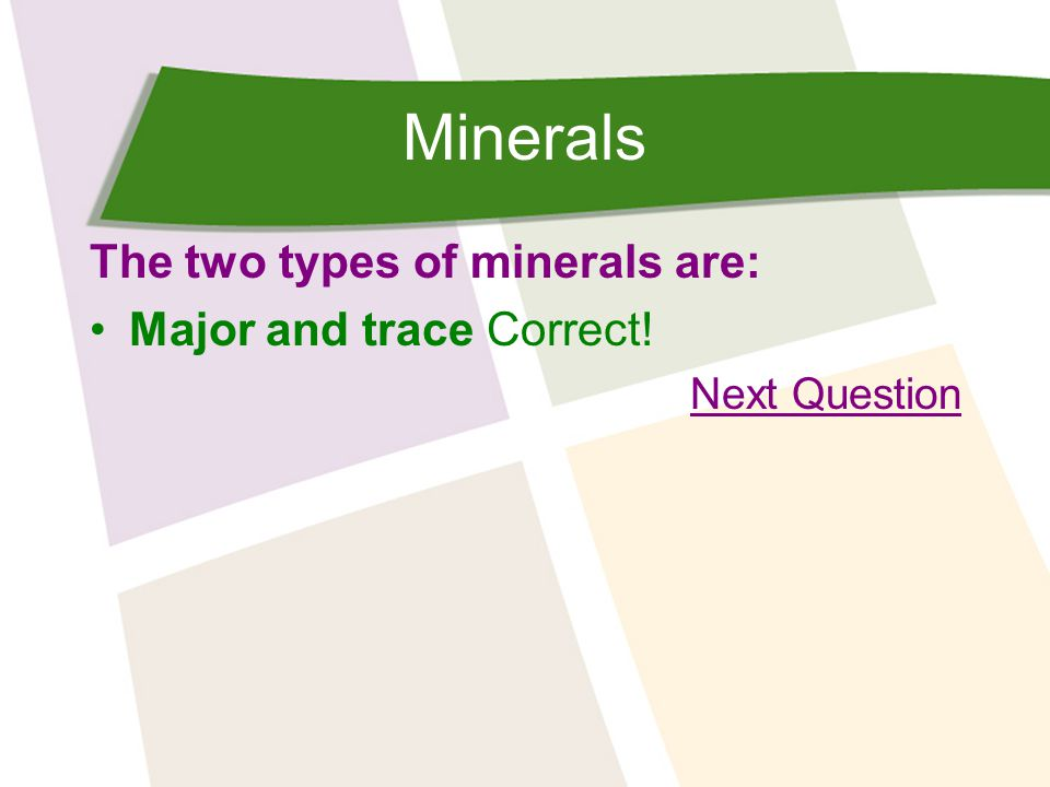 Minerals The two types of minerals are: Major and trace Correct! Next Question
