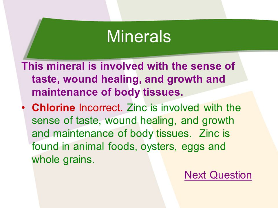 Minerals This mineral is involved with the sense of taste, wound healing, and growth and maintenance of body tissues.