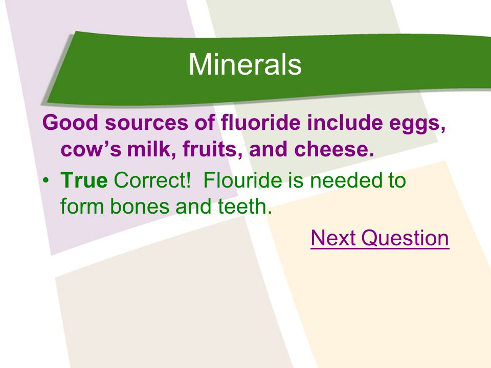 Minerals Good sources of fluoride include eggs, cow's milk, fruits, and cheese.