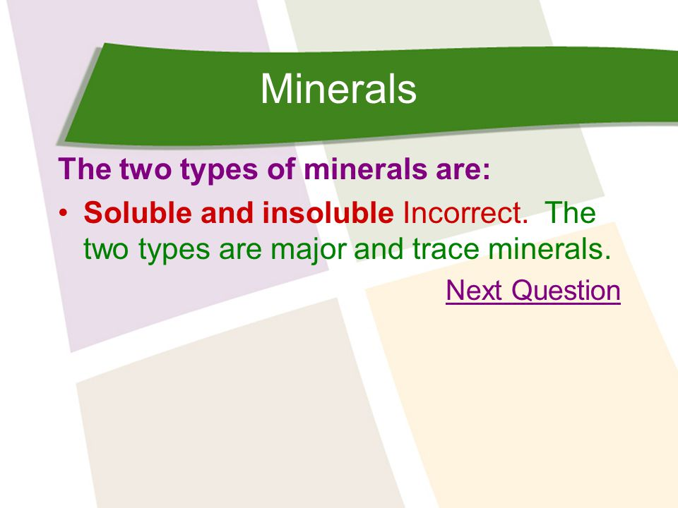 Minerals The two types of minerals are: Soluble and insoluble Incorrect.