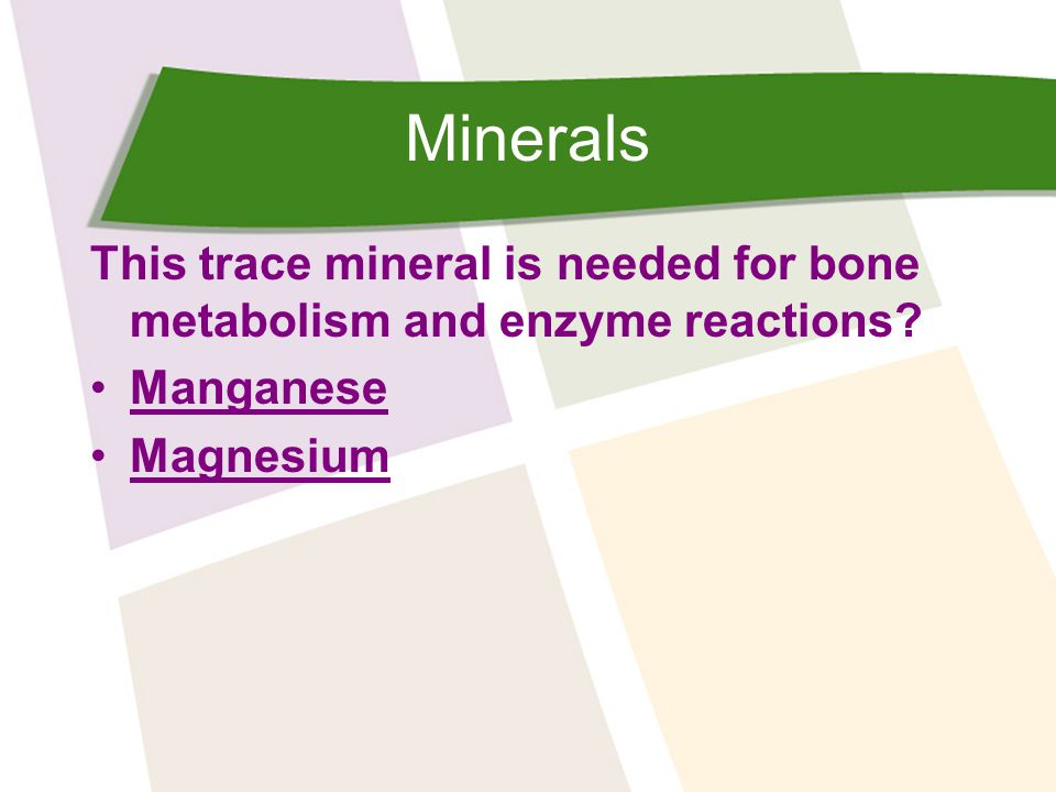 Minerals This trace mineral is needed for bone metabolism and enzyme reactions Manganese Magnesium