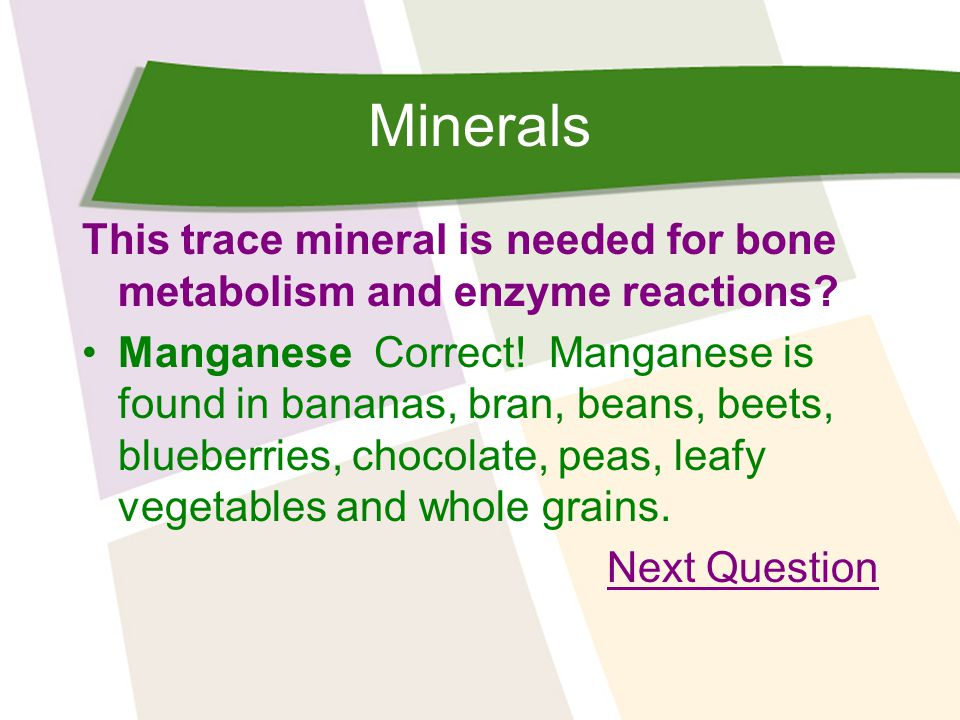 Minerals This trace mineral is needed for bone metabolism and enzyme reactions.