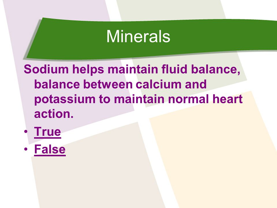 Minerals Sodium helps maintain fluid balance, balance between calcium and potassium to maintain normal heart action.