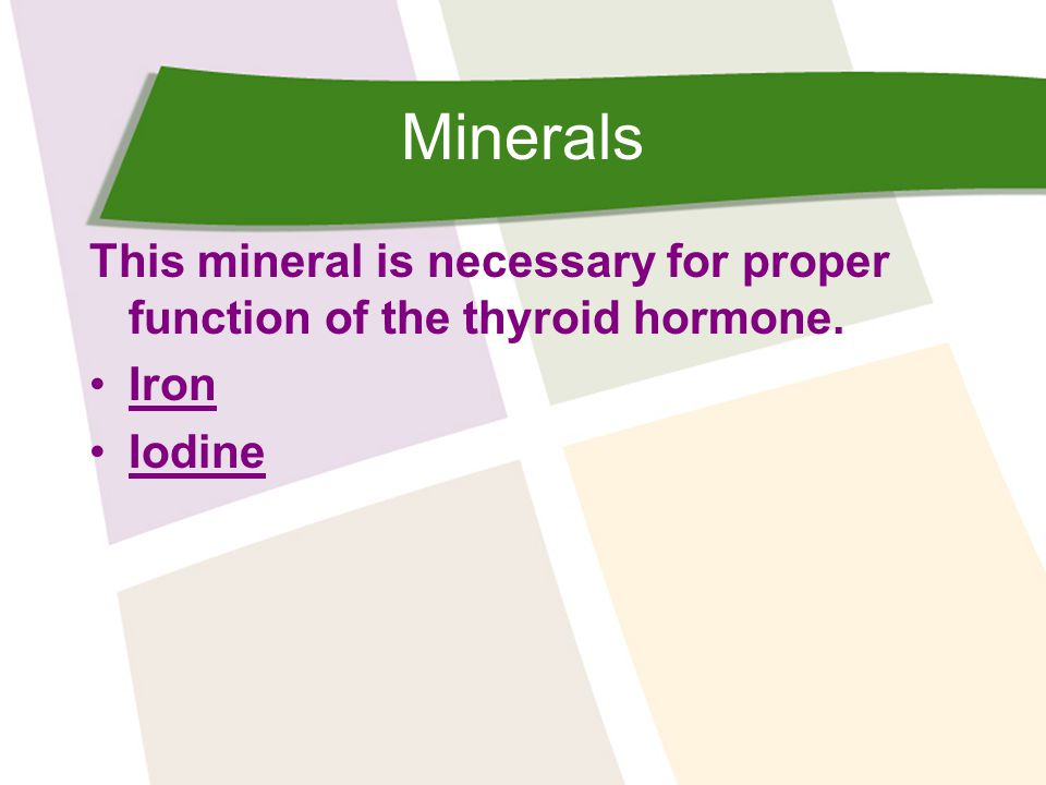 Minerals This mineral is necessary for proper function of the thyroid hormone. Iron Iodine