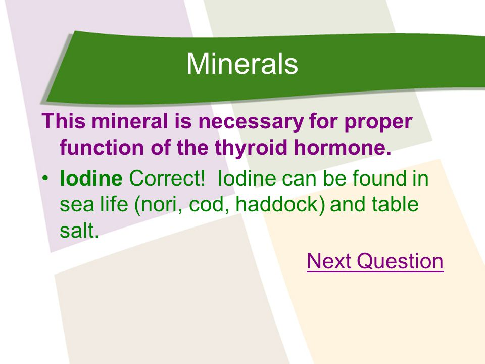 Minerals This mineral is necessary for proper function of the thyroid hormone.