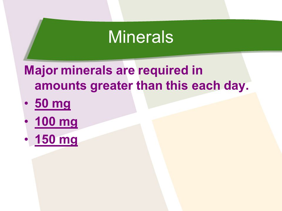 Minerals Major minerals are required in amounts greater than this each day. 50 mg 100 mg 150 mg