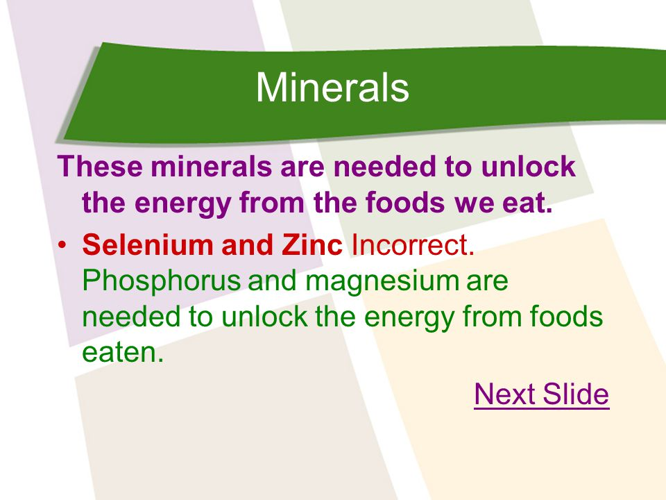 Minerals These minerals are needed to unlock the energy from the foods we eat.