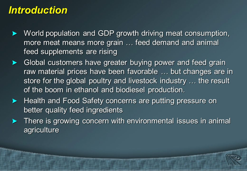 Introduction Introduction > World population and GDP growth driving meat consumption, more meat means more grain … feed demand and animal feed supplements are rising > Global customers have greater buying power and feed grain raw material prices have been favorable … but changes are in store for the global poultry and livestock industry … the result of the boom in ethanol and biodiesel production.