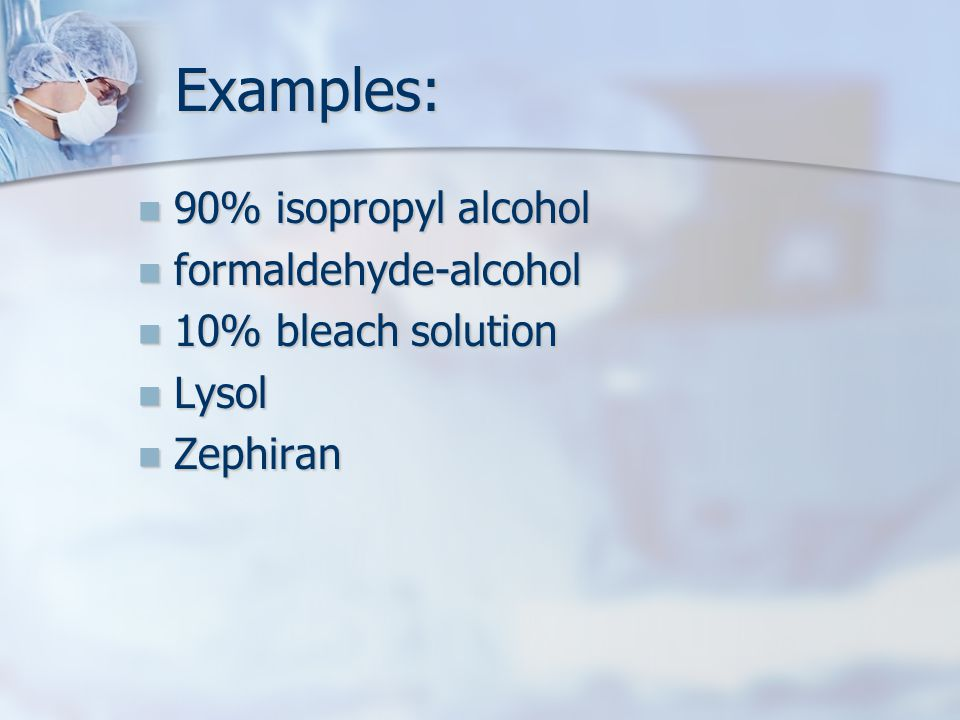 Examples: Examples: 90% isopropyl alcohol 90% isopropyl alcohol formaldehyde-alcohol formaldehyde-alcohol 10% bleach solution 10% bleach solution Lysol Lysol Zephiran Zephiran