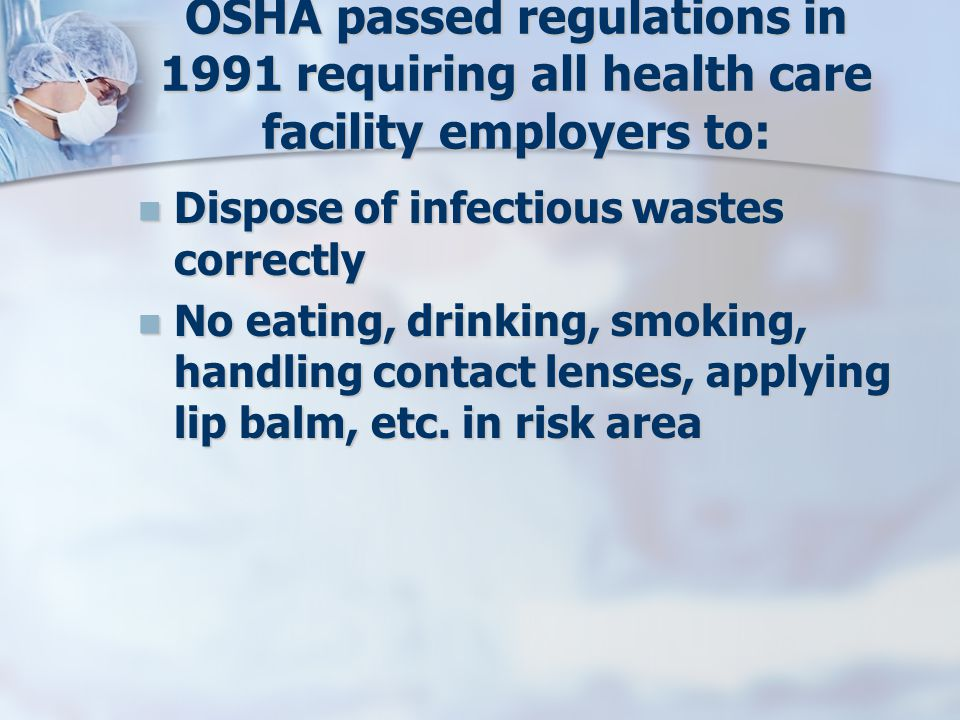 OSHA passed regulations in 1991 requiring all health care facility employers to: Dispose of infectious wastes correctly Dispose of infectious wastes correctly No eating, drinking, smoking, handling contact lenses, applying lip balm, etc.