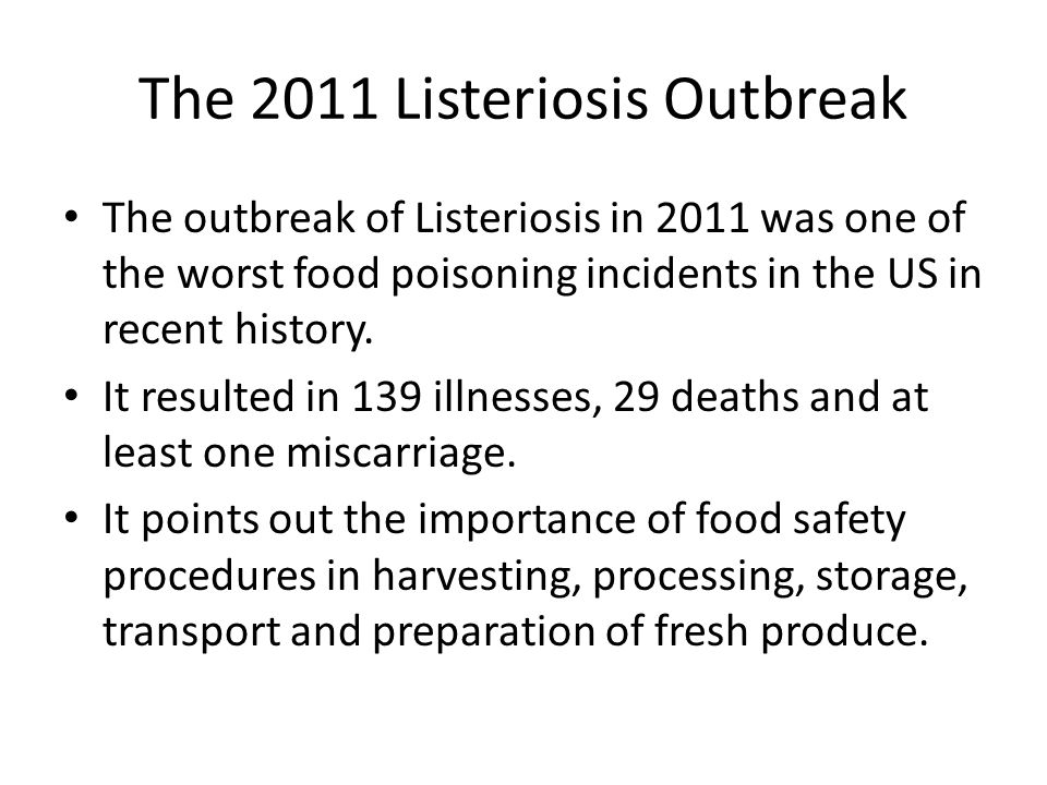 The 2011 Listeriosis Outbreak The outbreak of Listeriosis in 2011 was one of the worst food poisoning incidents in the US in recent history.