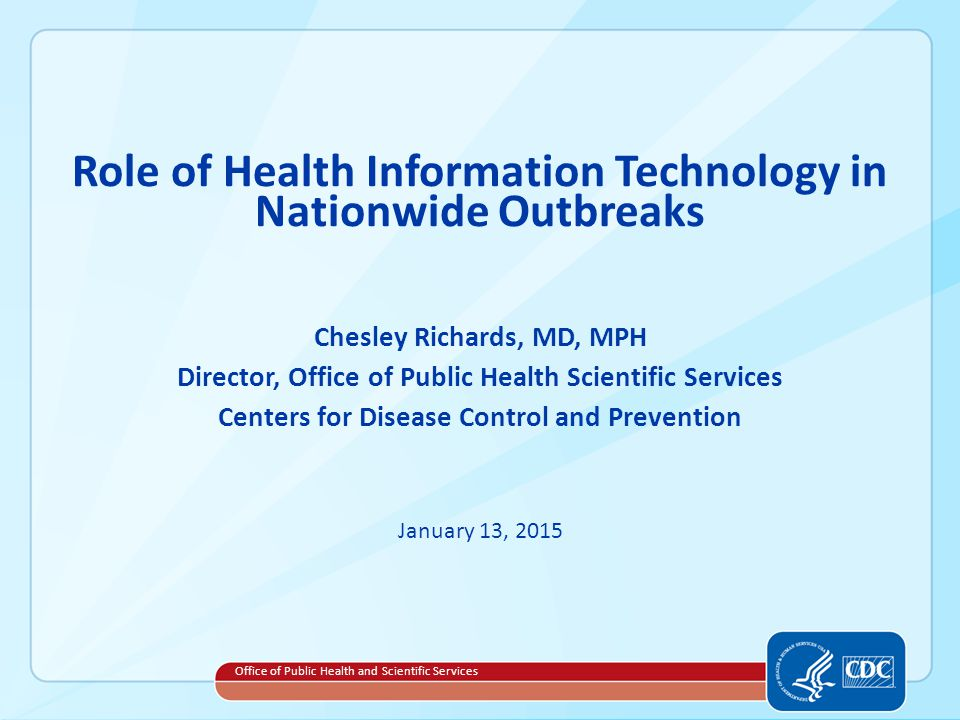 Role of Health Information Technology in Nationwide Outbreaks Chesley Richards, MD, MPH Director, Office of Public Health Scientific Services Centers for Disease Control and Prevention January 13, 2015 Office of Public Health and Scientific Services