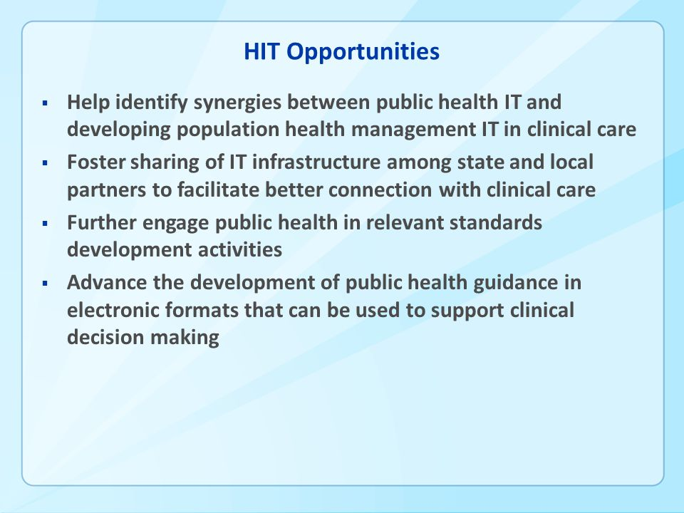 HIT Opportunities  Help identify synergies between public health IT and developing population health management IT in clinical care  Foster sharing of IT infrastructure among state and local partners to facilitate better connection with clinical care  Further engage public health in relevant standards development activities  Advance the development of public health guidance in electronic formats that can be used to support clinical decision making