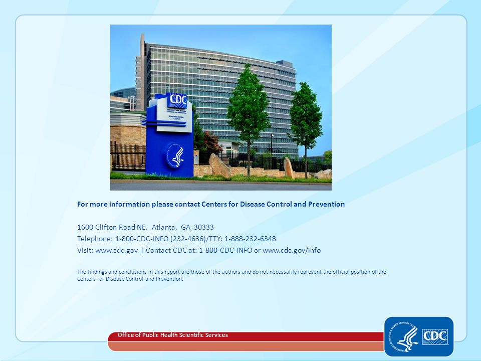 For more information please contact Centers for Disease Control and Prevention 1600 Clifton Road NE, Atlanta, GA Telephone: CDC-INFO ( )/TTY: Visit:   | Contact CDC at: CDC-INFO or   The findings and conclusions in this report are those of the authors and do not necessarily represent the official position of the Centers for Disease Control and Prevention.
