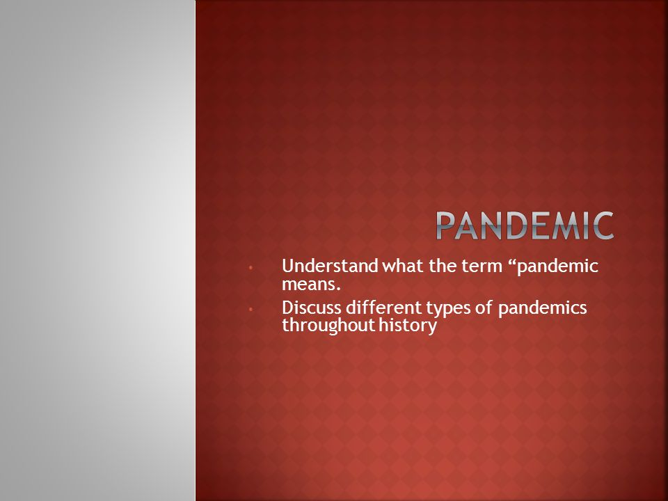 Understand what the term pandemic means. Discuss different types of pandemics throughout history