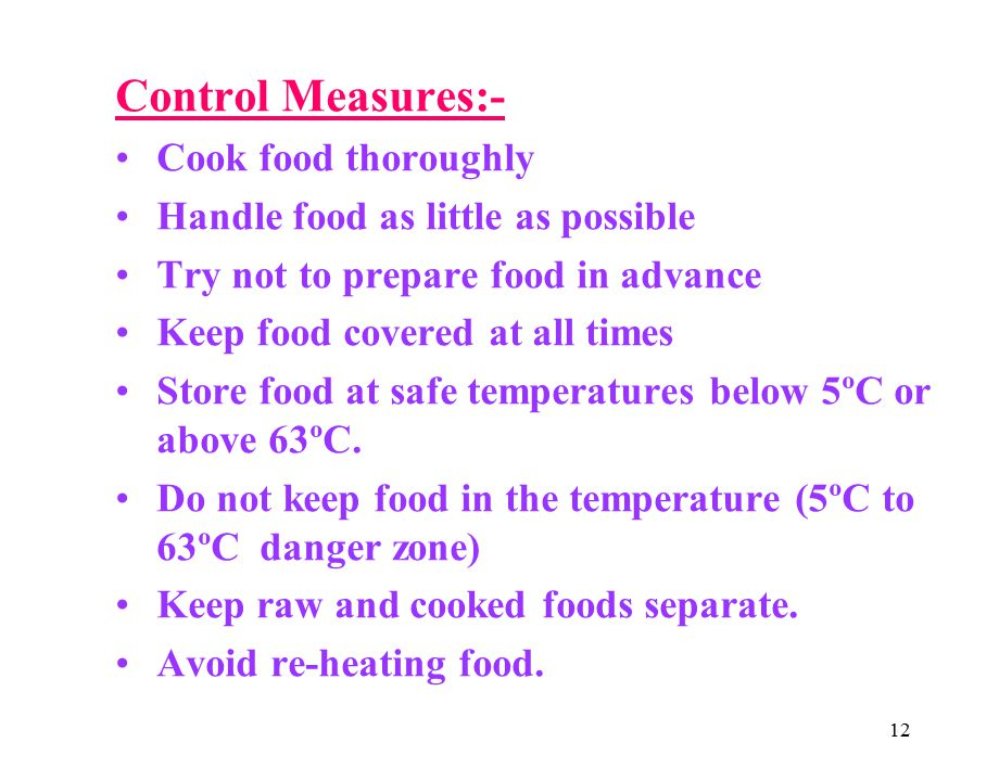 12 Control Measures:- Cook food thoroughly Handle food as little as possible Try not to prepare food in advance Keep food covered at all times Store food at safe temperatures below 5ºC or above 63ºC.