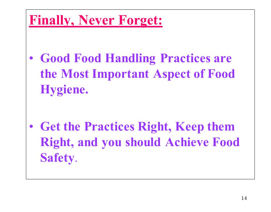 Finally, Never Forget: Good Food Handling Practices are the Most Important Aspect of Food Hygiene.