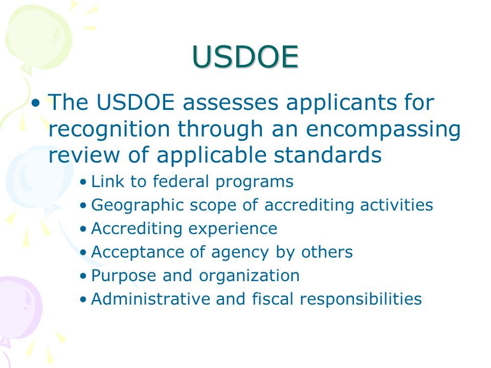 USDOE The USDOE assesses applicants for recognition through an encompassing review of applicable standards Link to federal programs Geographic scope of accrediting activities Accrediting experience Acceptance of agency by others Purpose and organization Administrative and fiscal responsibilities