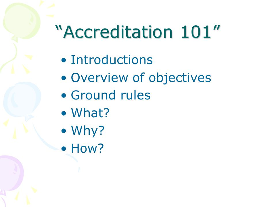 Accreditation 101 Introductions Overview of objectives Ground rules What Why How