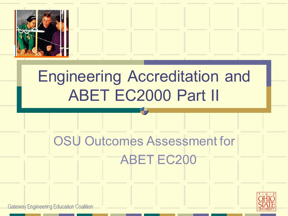 Gateway Engineering Education Coalition Engineering Accreditation and ABET EC2000 Part II OSU Outcomes Assessment for ABET EC200