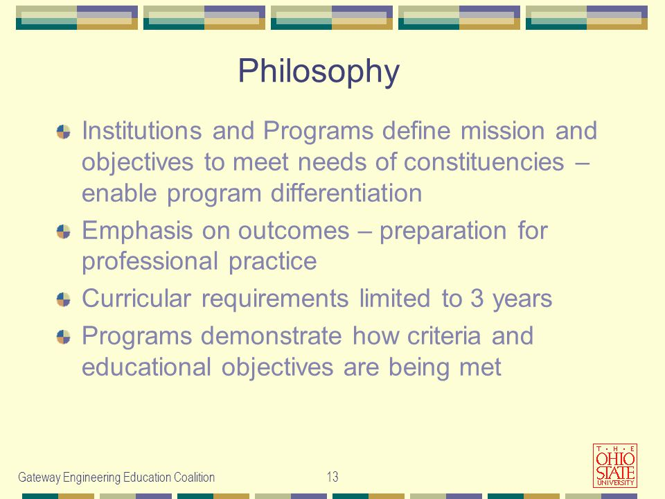 Gateway Engineering Education Coalition13 Philosophy Institutions and Programs define mission and objectives to meet needs of constituencies – enable program differentiation Emphasis on outcomes – preparation for professional practice Curricular requirements limited to 3 years Programs demonstrate how criteria and educational objectives are being met