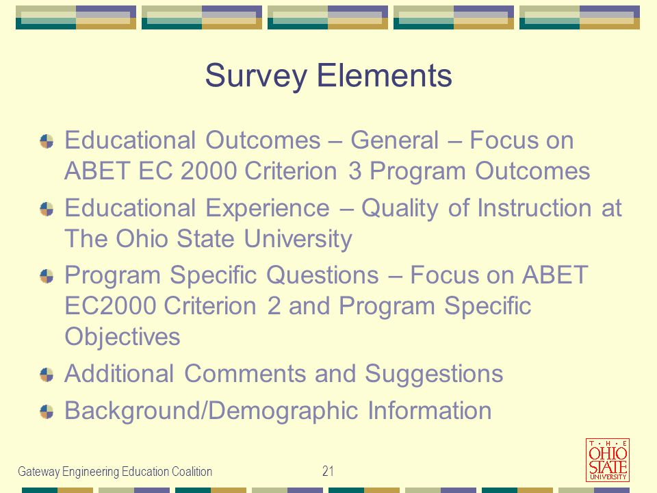 Gateway Engineering Education Coalition21 Survey Elements Educational Outcomes – General – Focus on ABET EC 2000 Criterion 3 Program Outcomes Educational Experience – Quality of Instruction at The Ohio State University Program Specific Questions – Focus on ABET EC2000 Criterion 2 and Program Specific Objectives Additional Comments and Suggestions Background/Demographic Information